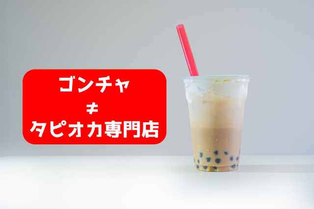 ゴンチャ≠タピオカ専門店